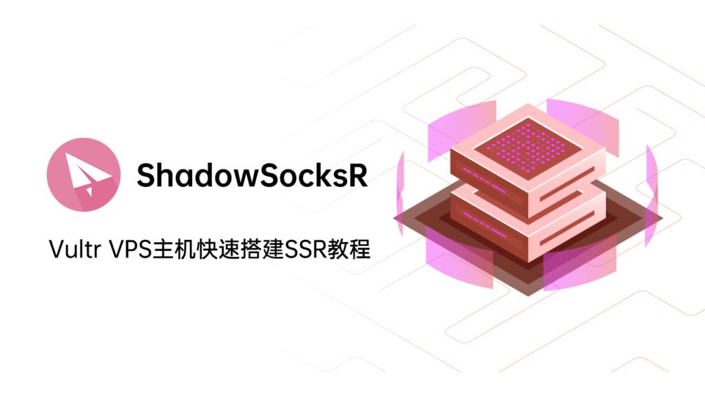 Vultr快速搭建翻墙SSR节点中文教程指南( 2021 最新)!