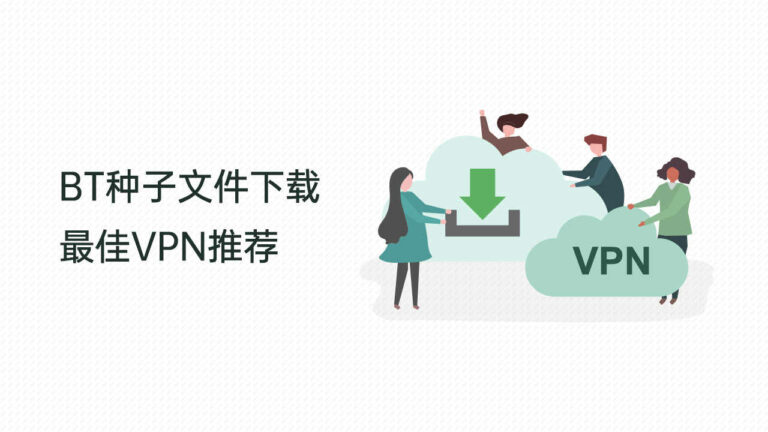BT种子文件下载最佳VPN推荐(下载必备)